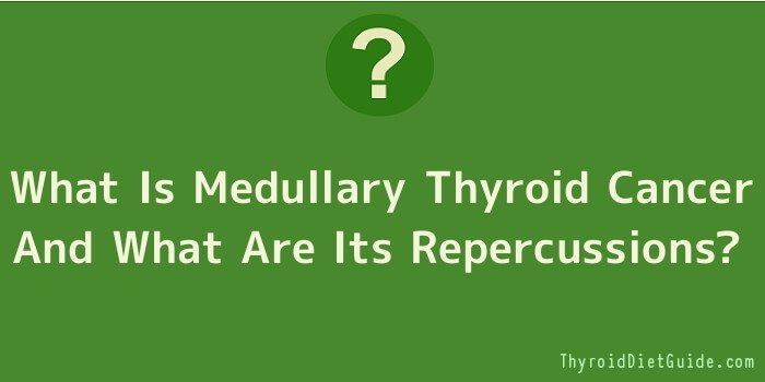 What Is Medullary Thyroid Cancer And What Are Its Repercussions